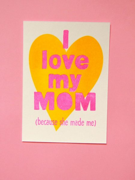 I love my mom because she made me